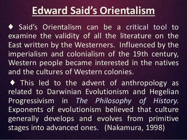 edward siad and orientalism In his book orientalism, edward said addresses the idea that the way the orient has (and still is) pictured and understood by the west is not only diminishing but closer to mythology than.
