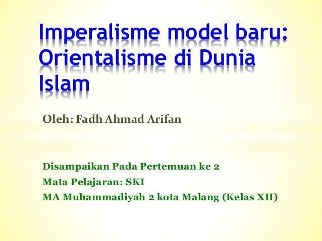 Disampaikan Pada Pertemuan ke 2 Mata Pelajaran: SKI MA Muhammadiyah 2 kota Malang (Kelas XII) Imperalisme model baru: Orie...