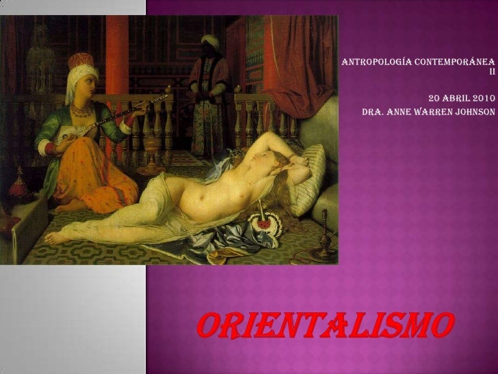 Antropología Contemporánea II<br />20 abril 2010<br />Dra. Anne Warren Johnson<br />Orientalismo<br />