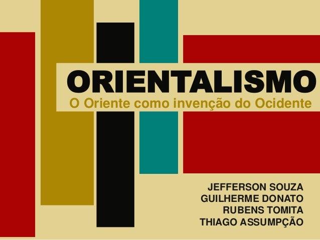 JEFFERSON SOUZA GUILHERME DONATO RUBENS TOMITA THIAGO ASSUMPÇÃO ORIENTALISMO O Oriente como invenção do OcidenteO Oriente ...