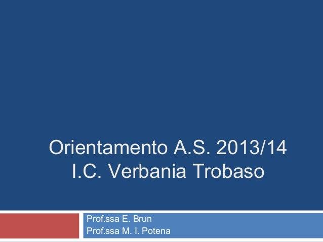 Orientamento A.S. 2013/14 I.C. Verbania Trobaso Prof.ssa E. Brun Prof.ssa M. I. Potena