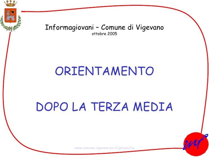 Informagiovani – Comune di Vigevano ottobre 2005 ORIENTAMENTO DOPO LA TERZA MEDIA www.comune.vigevano. pv . it /giovani/ ig