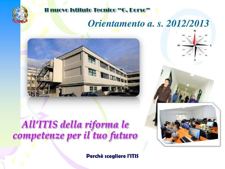"""Il nuovo Istituto Tecnico """"G. Dorso""""                     Orientamento a. s. 2012/2013  All'ITIS della riforma lecompetenze..."""