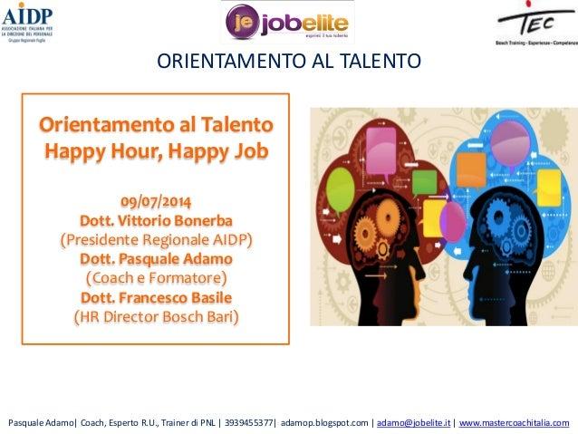 ORIENTAMENTO AL TALENTO Orientamento al Talento Happy Hour, Happy Job 09/07/2014 Dott. Vittorio Bonerba (Presidente Region...