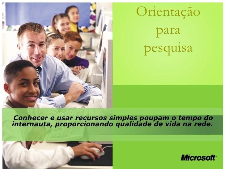 Orientação para pesquisa Conhecer e usar recursos simples poupam o tempo do internauta, proporcionando qualidade de vida n...