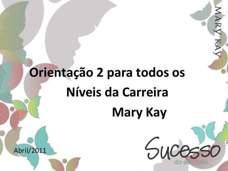 Orientação 2 para todos os <br />Níveis da Carreira<br />Mary Kay<br />Abril/2011<br />