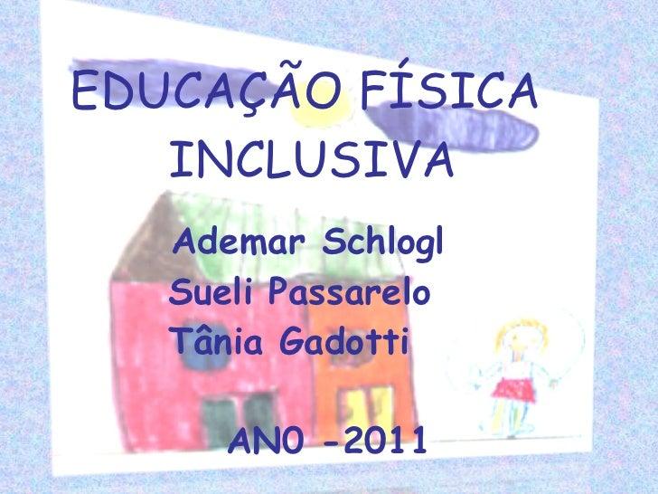 EDUCAÇÃO FÍSICA  INCLUSIVA Ademar Schlogl Sueli Passarelo Tânia Gadotti   AN0 -2011