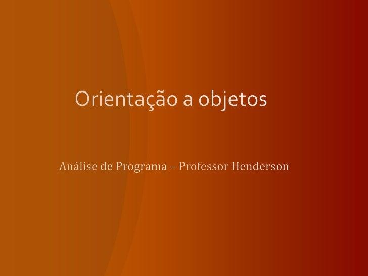 Orientação a objetos<br />Análise de Programa – Professor Henderson<br />