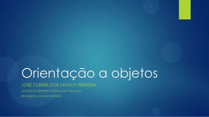 Orientação a objetosJOSÉ CLÉBER DOS SANTOS FERREIRAMICROSOFT CERTIFIED TECHNOLOGY SPECIALISTBR.LINKEDIN.COM/IN/CLEBERDS