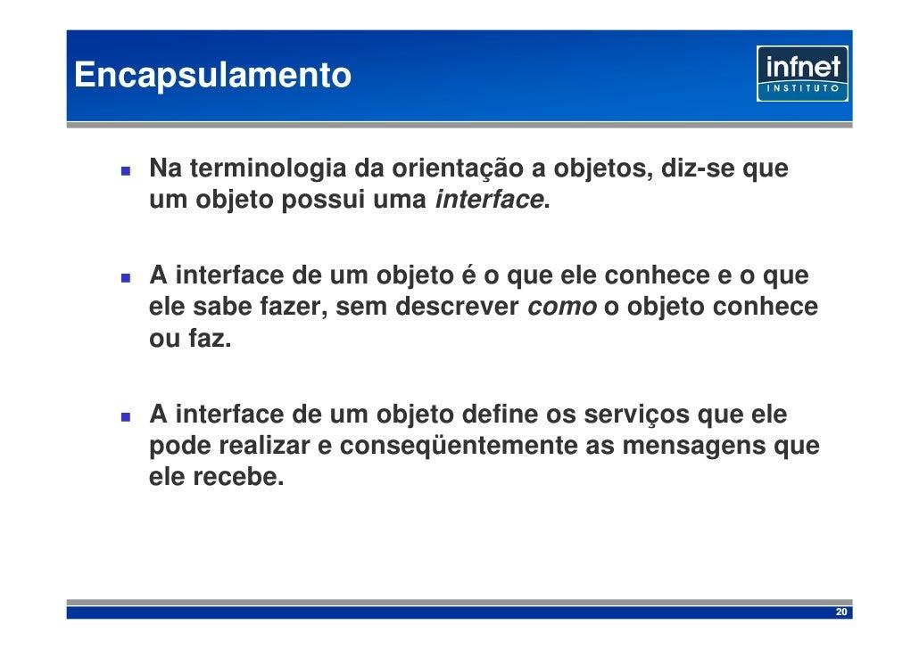 Encapsulamento     Na terminologia da orientação a objetos, diz-se que    um objeto possui uma interface.     A interface ...