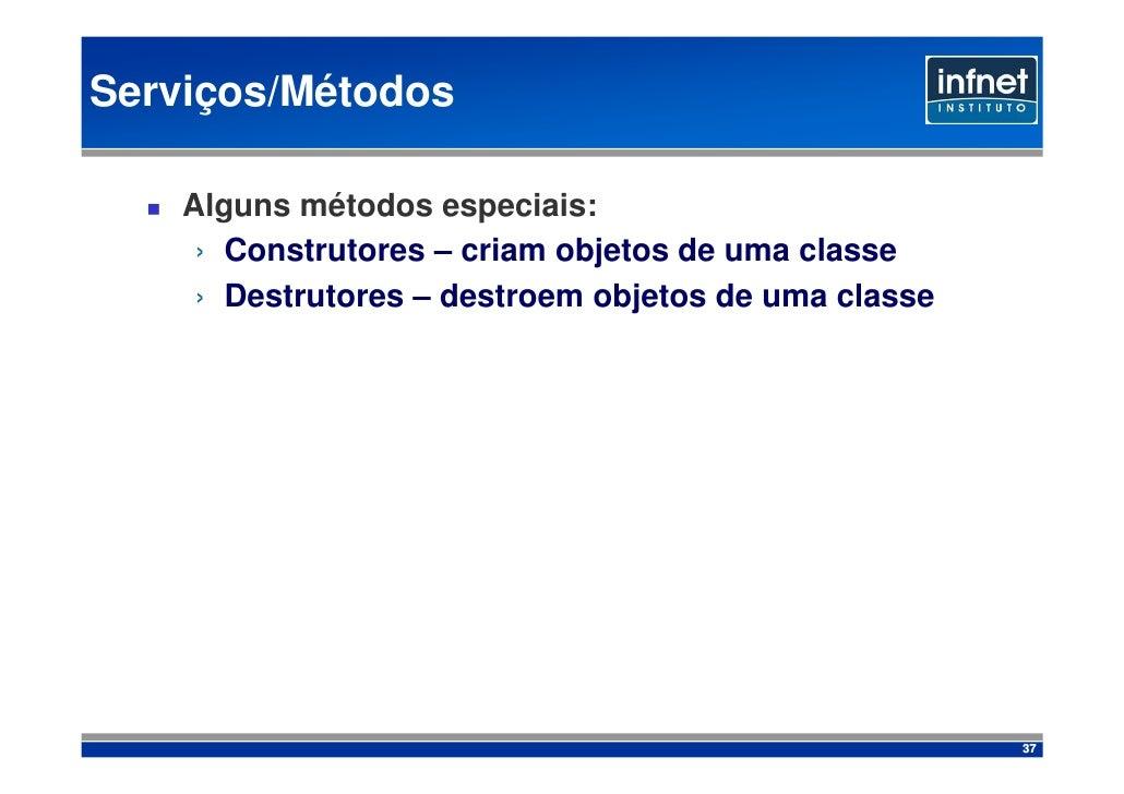 Serviços/Métodos      Alguns métodos especiais:      › Construtores – criam objetos de uma classe      › Destrutores – des...