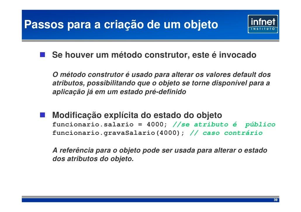 Passos para a criação de um objeto      Se houver um método construtor, este é invocado      O método construtor é usado p...