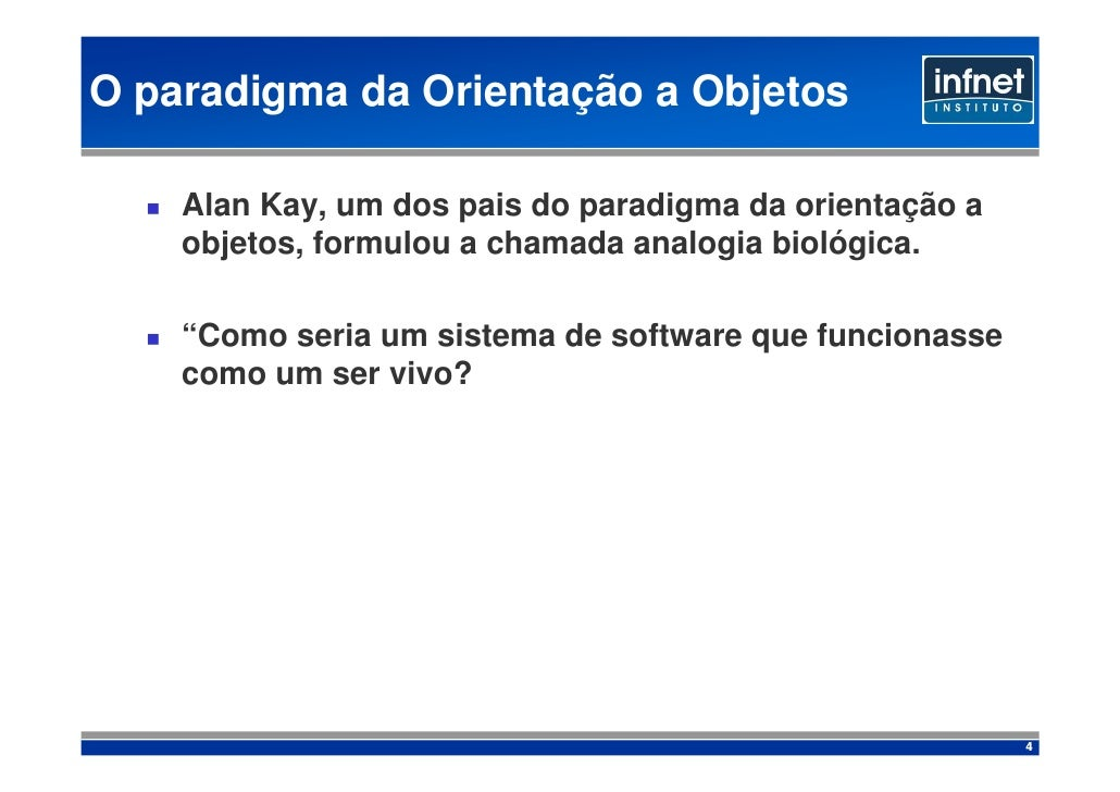 O paradigma da Orientação a Objetos      Alan Kay, um dos pais do paradigma da orientação a     objetos, formulou a chamad...