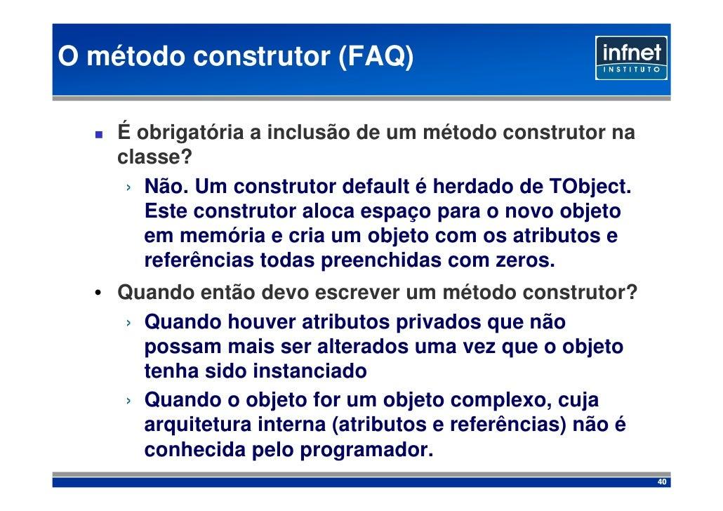 O método construtor (FAQ)      É obrigatória a inclusão de um método construtor na     classe?      › Não. Um construt...