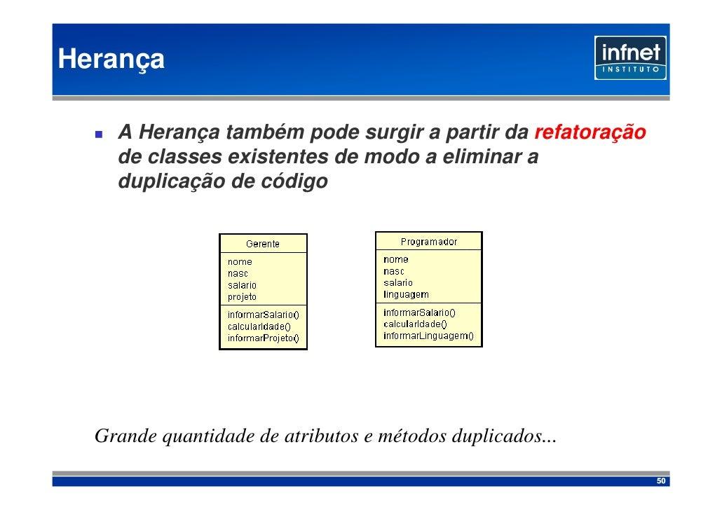 Herança      A Herança também pode surgir a partir da refatoração     de classes existentes de modo a eliminar a     dupli...