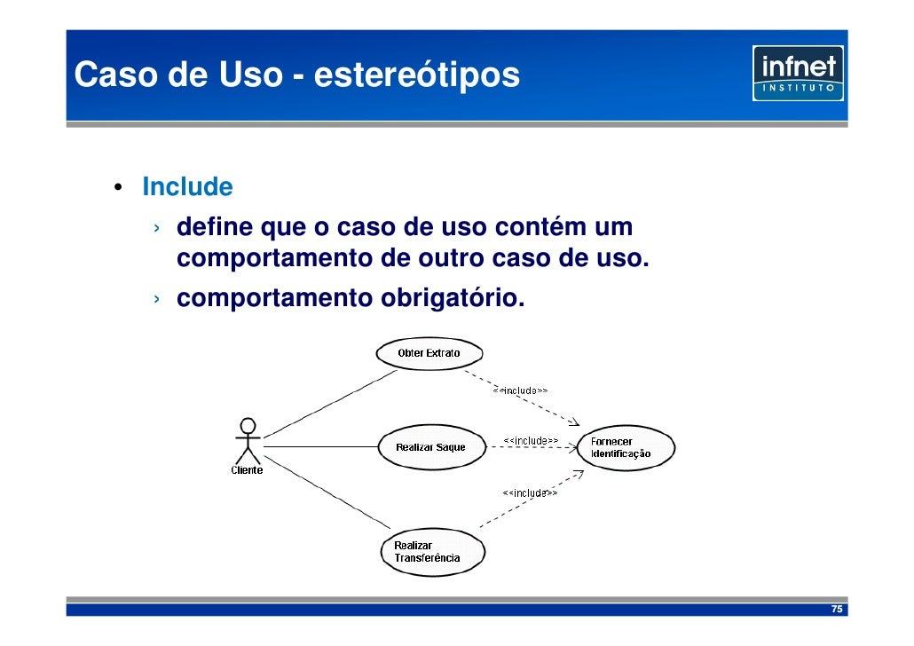 Caso de Uso - estereótipos     • Include     › define que o caso de uso contém um       comportamento de outro caso de uso...