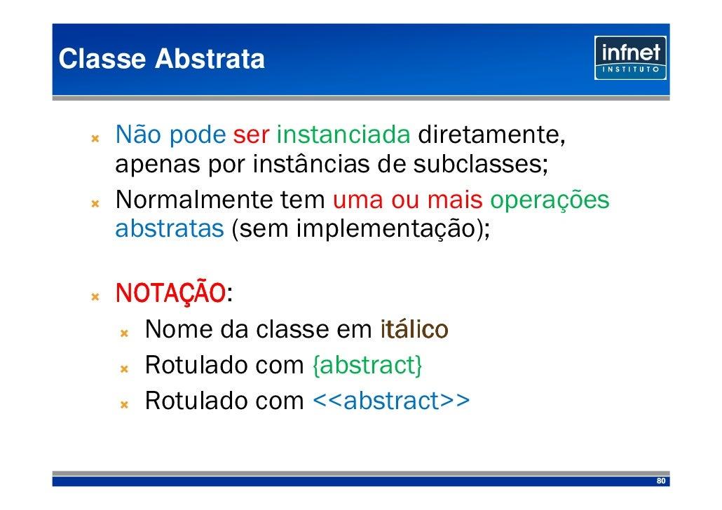 Classe Abstrata      Não pode ser instanciada diretamente,     apenas por instâncias de subclasses;     Normalmente tem um...