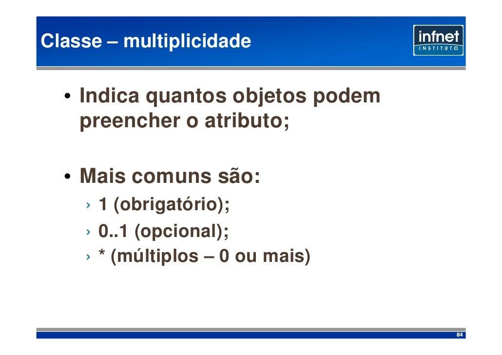 Classe – multiplicidade    • Indica quantos objetos podem     preencher o atributo;    • Mais comuns são:     › 1 (obrigat...