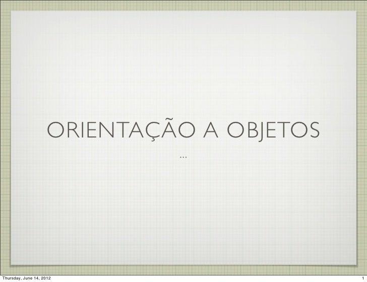 ORIENTAÇÃO A OBJETOS                             ...Thursday, June 14, 2012                    1