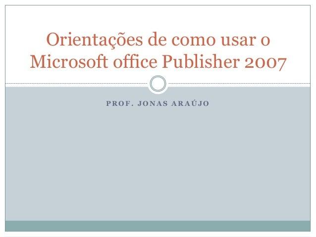 Orientações de como usar oMicrosoft office Publisher 2007         PROF. JONAS ARAÚJO