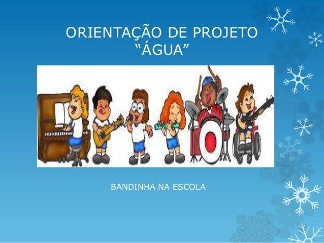 """ORIENTAÇÃO DE PROJETO  """"ÁGUA""""  BANDINHA NA ESCOLA"""
