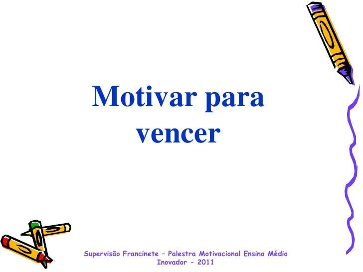 Supervisão Francinete– Palestra Motivacional Ensino Médio Inovador - 2011<br />Motivar para vencer<br />
