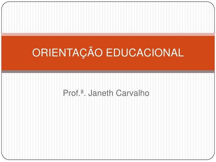 ORIENTAÇÃO EDUCACIONAL    Prof.ª. Janeth Carvalho