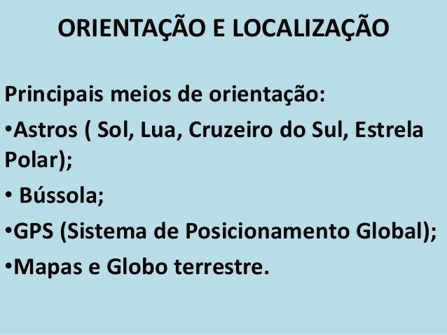 ORIENTAÇÃO E LOCALIZAÇÃOPrincipais meios de orientação:•Astros ( Sol, Lua, Cruzeiro do Sul, EstrelaPolar);• Bússola;•GPS (...