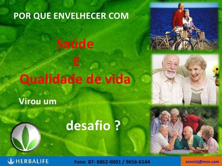 Fone  87- 8862-0001 / 9656-6144  [email_address]   POR QUE ENVELHECER COM Saúde  E Qualidade de vida  Virou um desafio ?