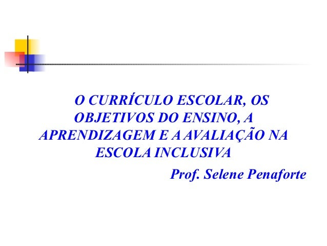 O CURRÍCULO ESCOLAR, OS OBJETIVOS DO ENSINO, A APRENDIZAGEM E A AVALIAÇÃO NA ESCOLA INCLUSIVA Prof. Selene Penaforte