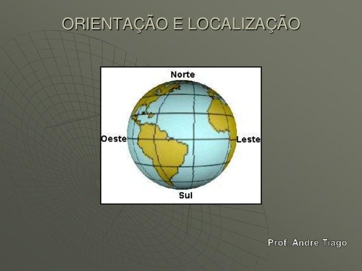 ORIENTAÇÃO E LOCALIZAÇÃO<br />Prof. André Tiago<br />
