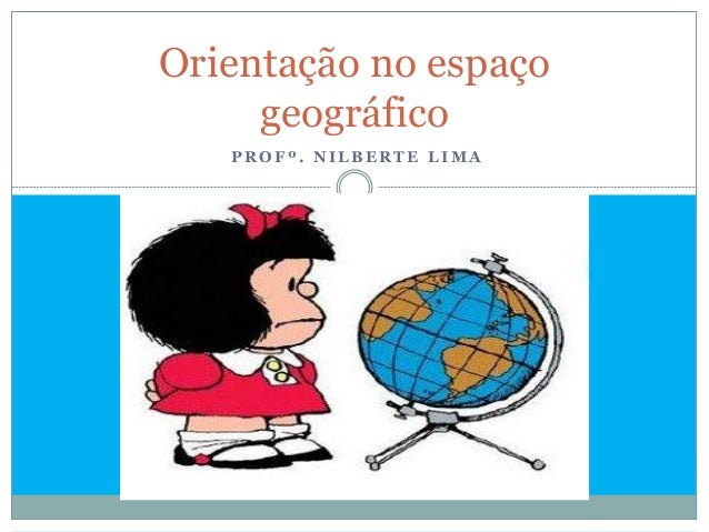Orientação no espaço     geográfico   PROFº. NILBERTE LIMA