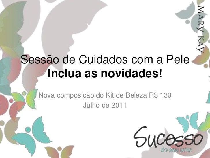 Sessão de Cuidados com a PeleInclua as novidades!<br />Nova composição do Kit de Beleza R$ 130<br />Julho de 2011<br />