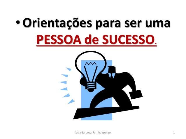 • Orientações para ser uma  PESSOA de SUCESSO.  Kátia Barbosa Rumbelsperger 1