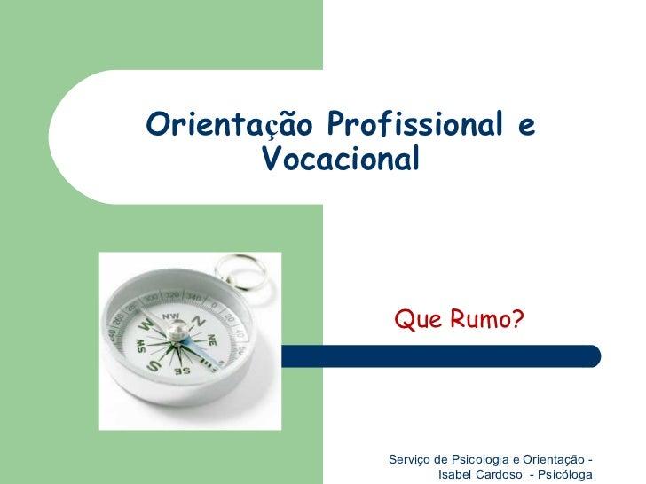 Orienta ç ão Profissional e Vocacional Que Rumo? Serviço de Psicologia e Orientação - Isabel Cardoso  - Psicóloga