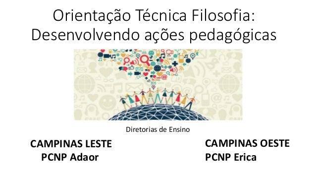 Orientação Técnica Filosofia: Desenvolvendo ações pedagógicas Diretorias de Ensino CAMPINAS LESTE PCNP Adaor CAMPINAS OEST...