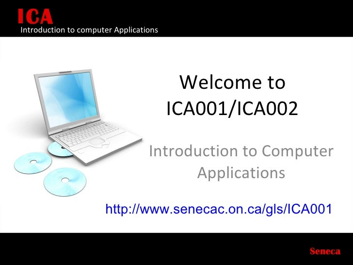 Welcome to ICA001/ICA002 Introduction to Computer Applications ICA Seneca Introduction to computer Applications http://www...