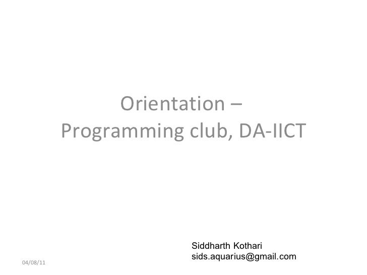 Orientation –  Programming club, DA-IICT 04/08/11 Siddharth Kothari  [email_address]