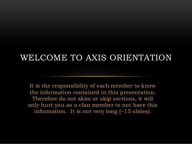 WELCOME TO AXIS ORIENTATION  It is the responsibility of each member to know  the information contained in this presentati...