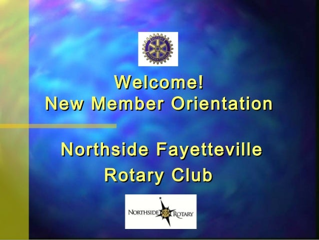 Welcome!Welcome! New Member OrientationNew Member Orientation Northside FayettevilleNorthside Fayetteville Rotary ClubRota...