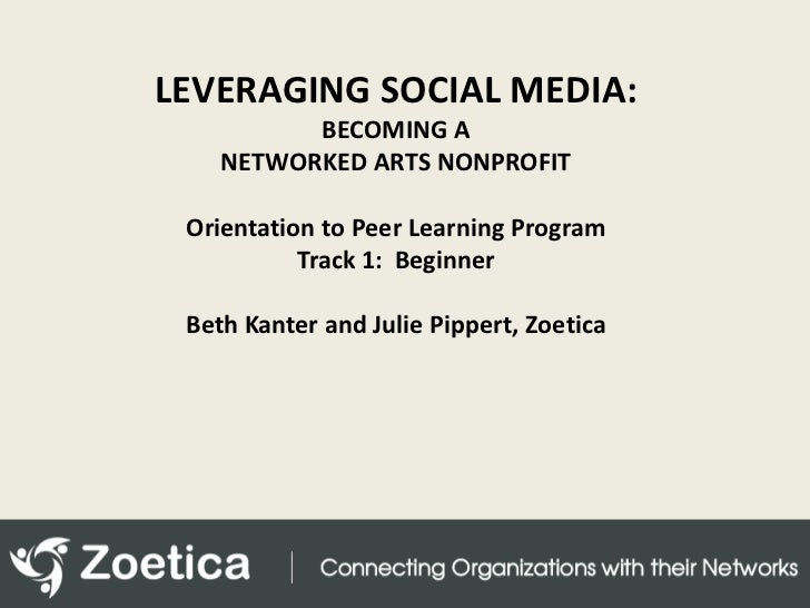 LEVERAGING SOCIAL MEDIA: <br />BECOMING A NETWORKED ARTS NONPROFIT<br />Orientation to Peer Learning Program<br />Track 1:...