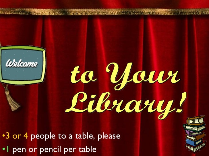 <ul><li>3 or 4  people to a table, please </li></ul><ul><li>1  pen or pencil per table </li></ul>to Your  Library!