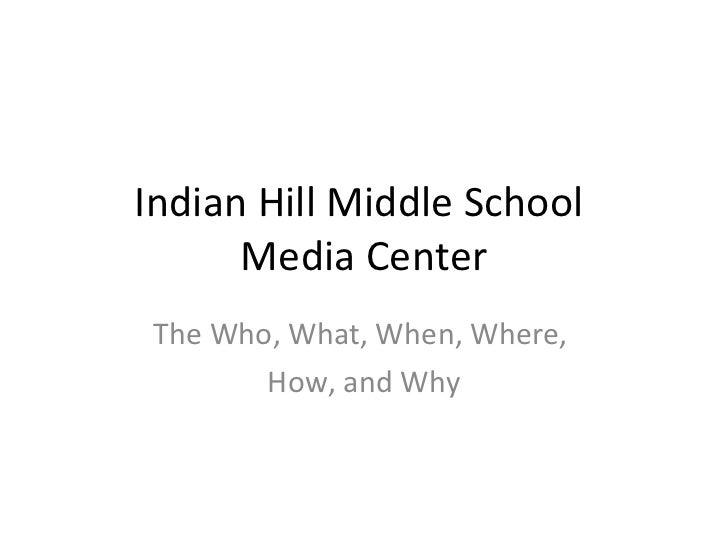 Indian Hill Middle School  Media Center The Who, What, When, Where,  How, and Why
