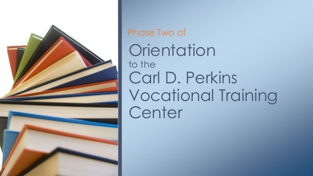 Orientation to the Carl D. Perkins Vocational Training Center Phase Two of