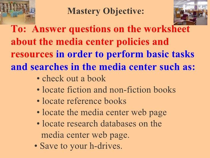 Mastery Objective: To:  Answer questions on the worksheet about the media center policies and   resources  in order to per...
