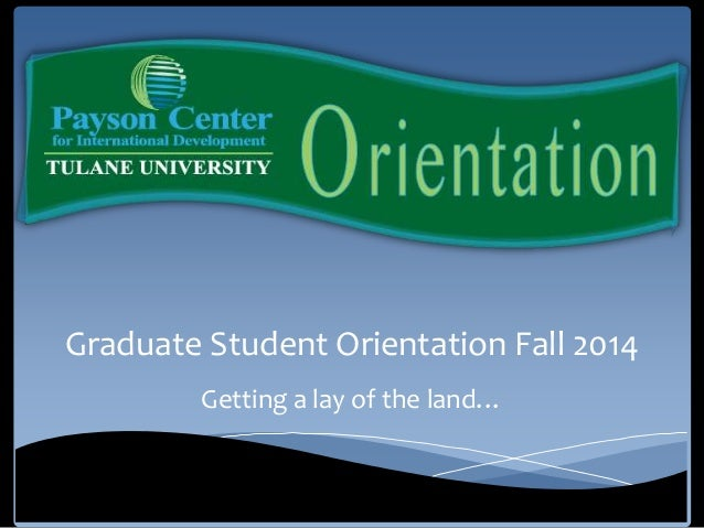 Graduate Student Orientation Fall 2014 Getting a lay of the land…