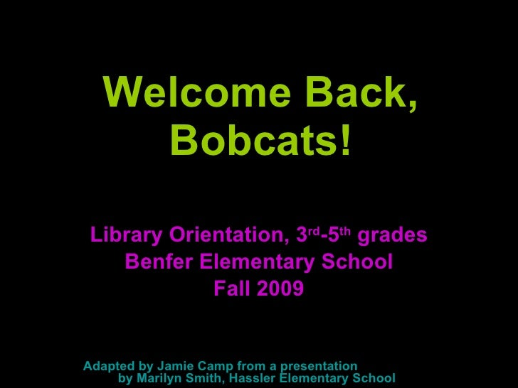 Welcome Back, Bobcats! Library Orientation, 3 rd -5 th  grades Benfer Elementary School Fall 2009 Adapted by Jamie Camp fr...