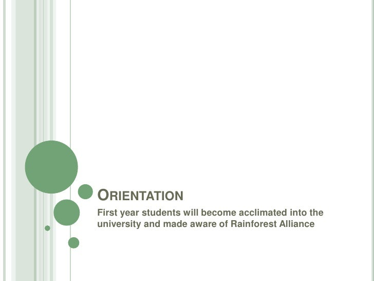Orientation <br />First year students will become acclimated into the university and made aware of Rainforest Alliance<br />