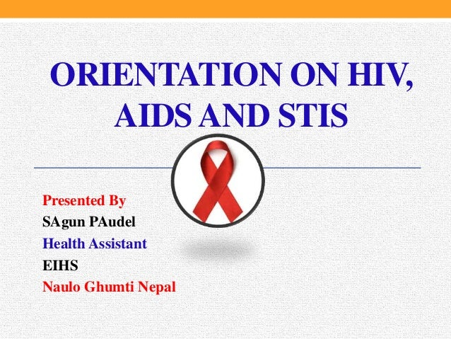 Presented By SAgun PAudel Health Assistant EIHS Naulo Ghumti Nepal ORIENTATION ON HIV, AIDS AND STIS