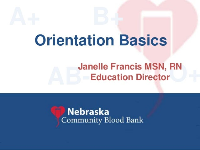 Connecting People ~ Saving Lives Community Blood Bank Nebraska B+ O+AB- Orientation Basics A+ Janelle Francis MSN, RN Educ...